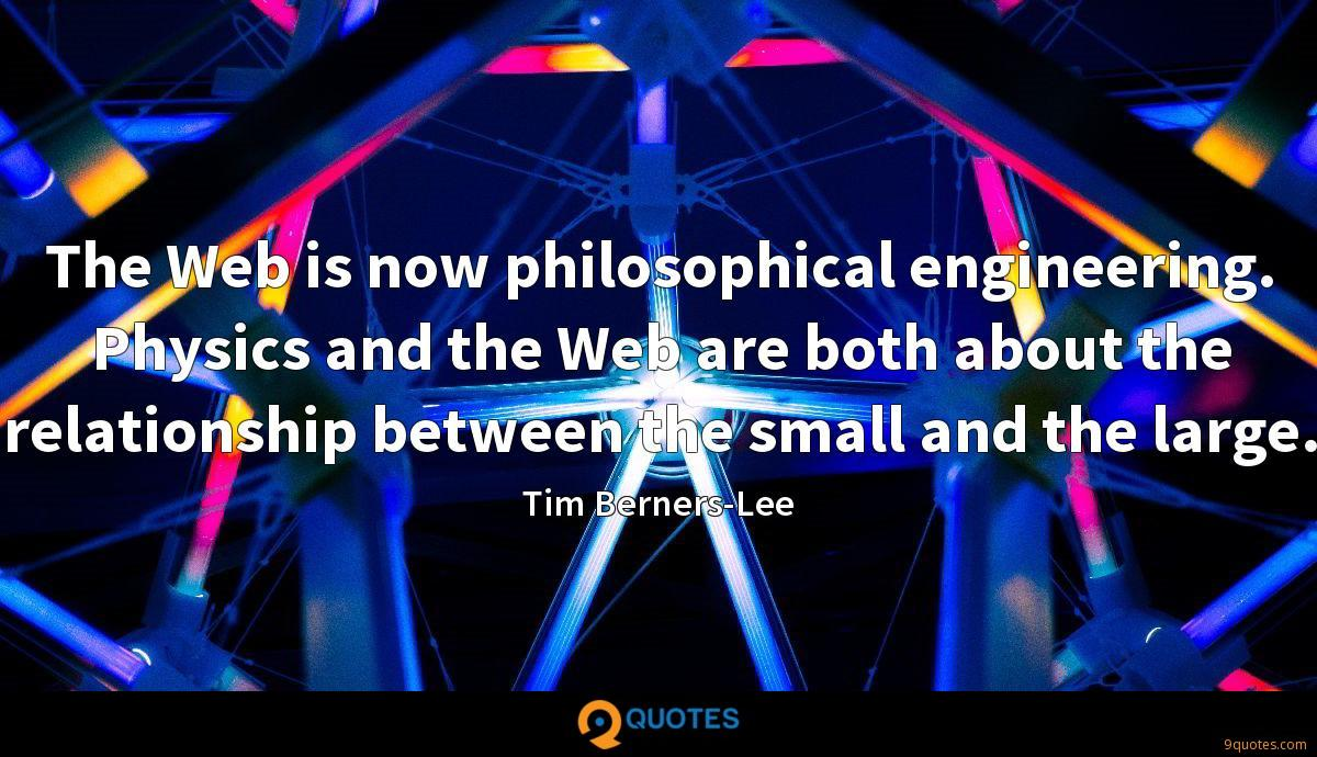 The Web is now philosophical engineering. Physics and the Web are both about the relationship between the small and the large.
