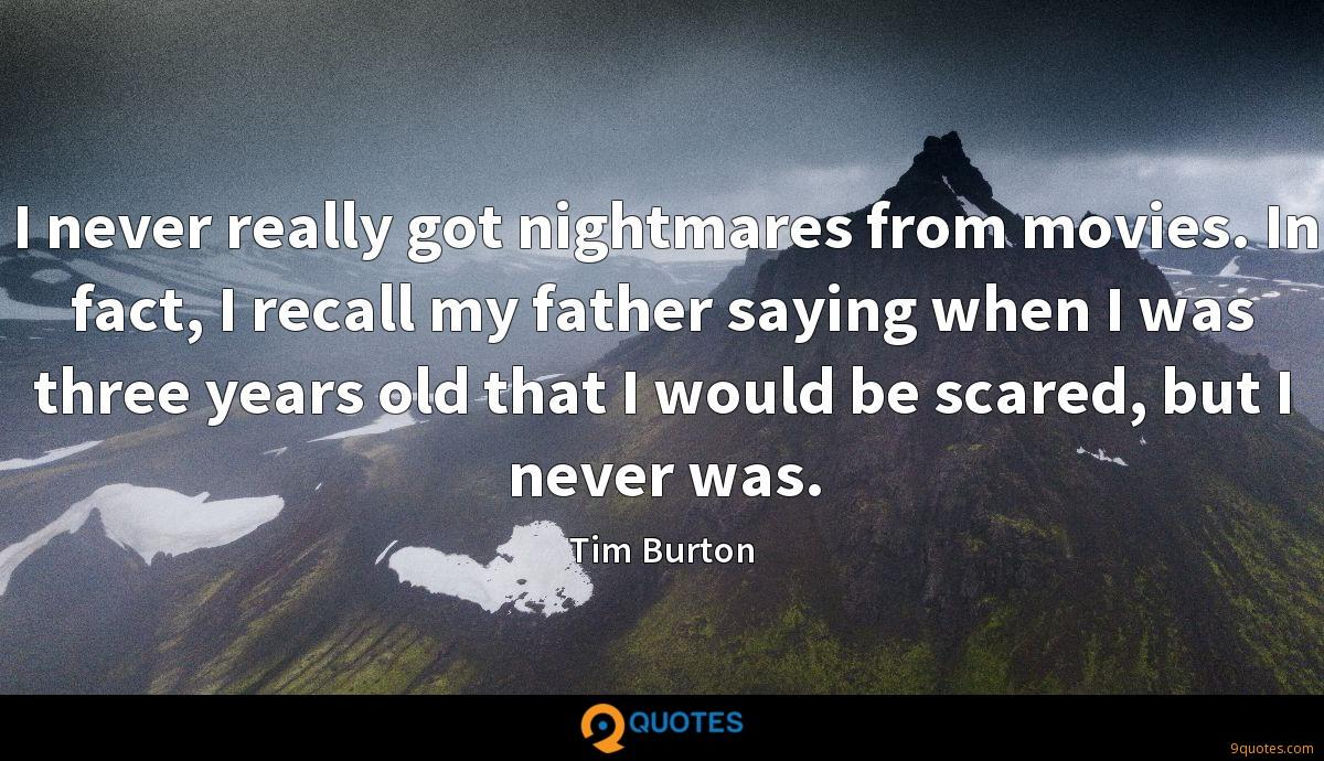 I never really got nightmares from movies. In fact, I recall my father saying when I was three years old that I would be scared, but I never was.