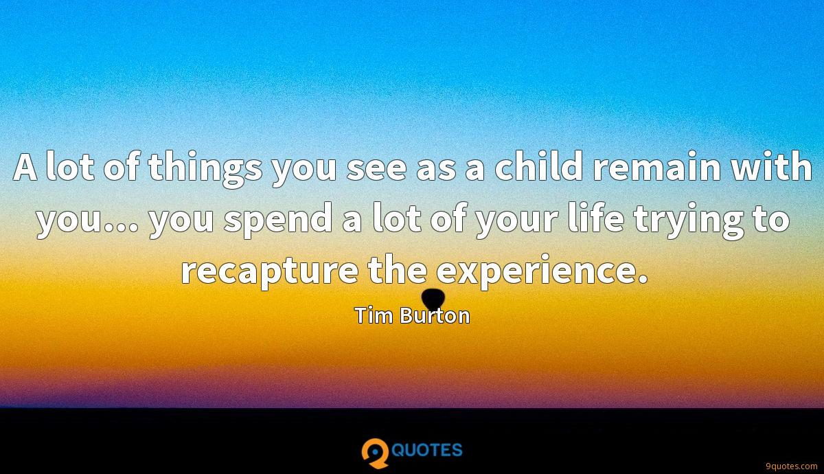 A lot of things you see as a child remain with you... you spend a lot of your life trying to recapture the experience.