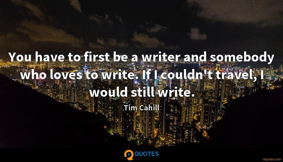 You have to first be a writer and somebody who loves to write. If I couldn't travel, I would still write.