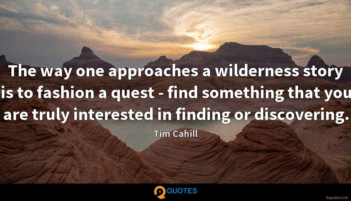 The way one approaches a wilderness story is to fashion a quest - find something that you are truly interested in finding or discovering.