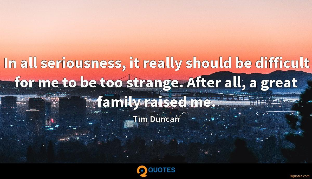 In all seriousness, it really should be difficult for me to be too strange. After all, a great family raised me.