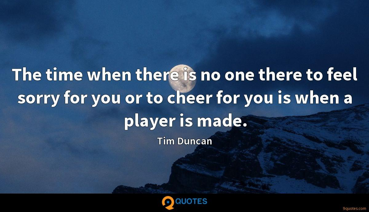 The time when there is no one there to feel sorry for you or to cheer for you is when a player is made.