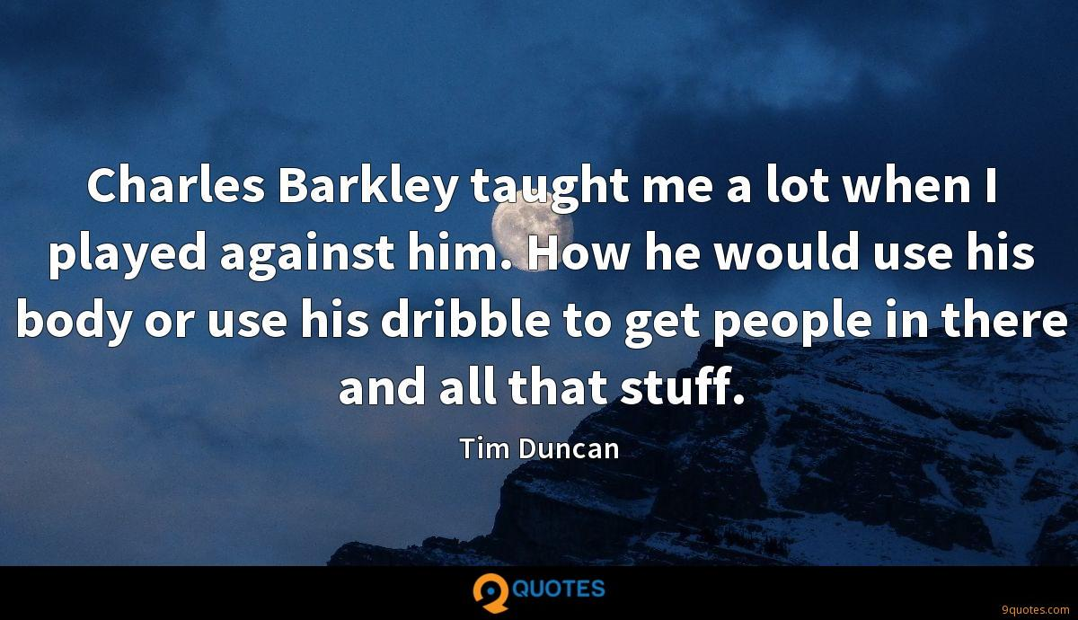 Charles Barkley taught me a lot when I played against him. How he would use his body or use his dribble to get people in there and all that stuff.