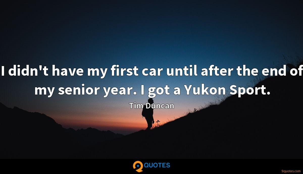 I didn't have my first car until after the end of my senior year. I got a Yukon Sport.