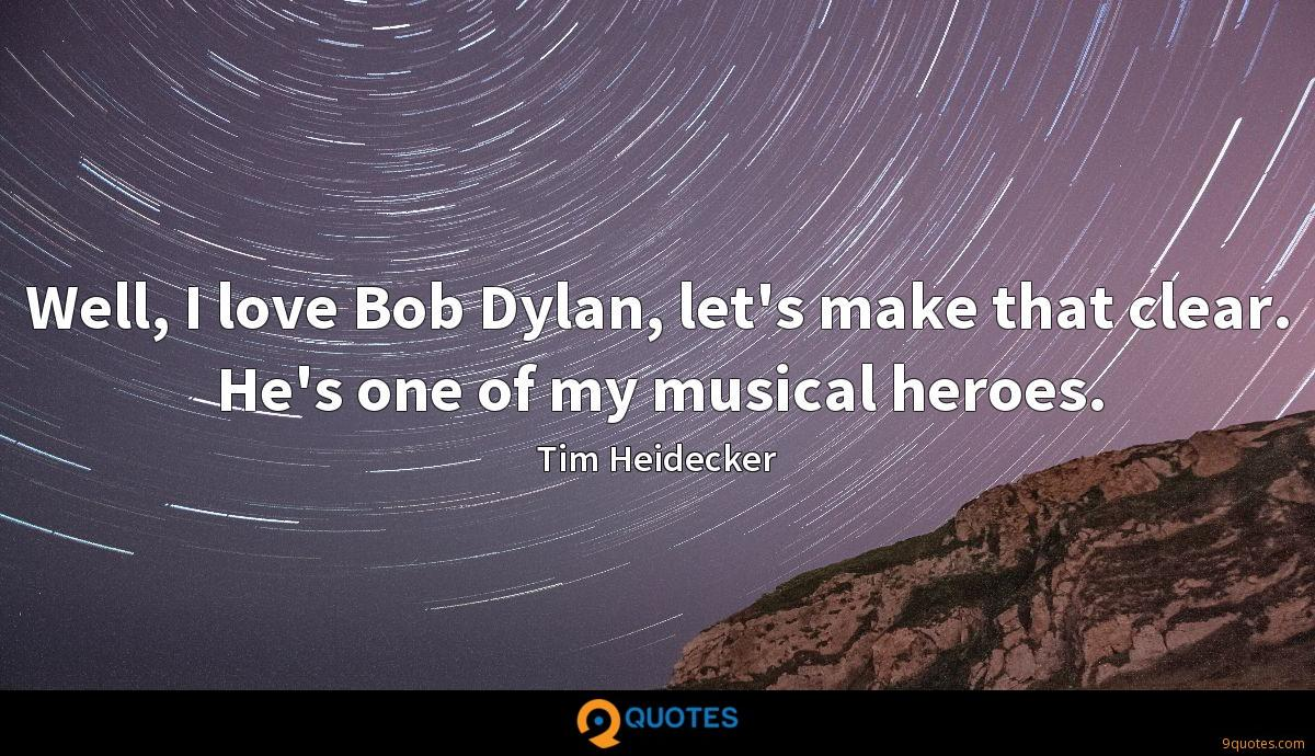 Well, I love Bob Dylan, let\'s make that clear. He\'s... - Tim ...