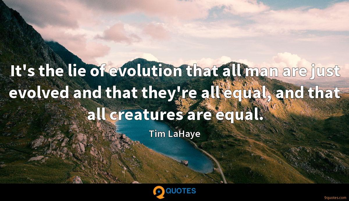 It's the lie of evolution that all man are just evolved and that they're all equal, and that all creatures are equal.