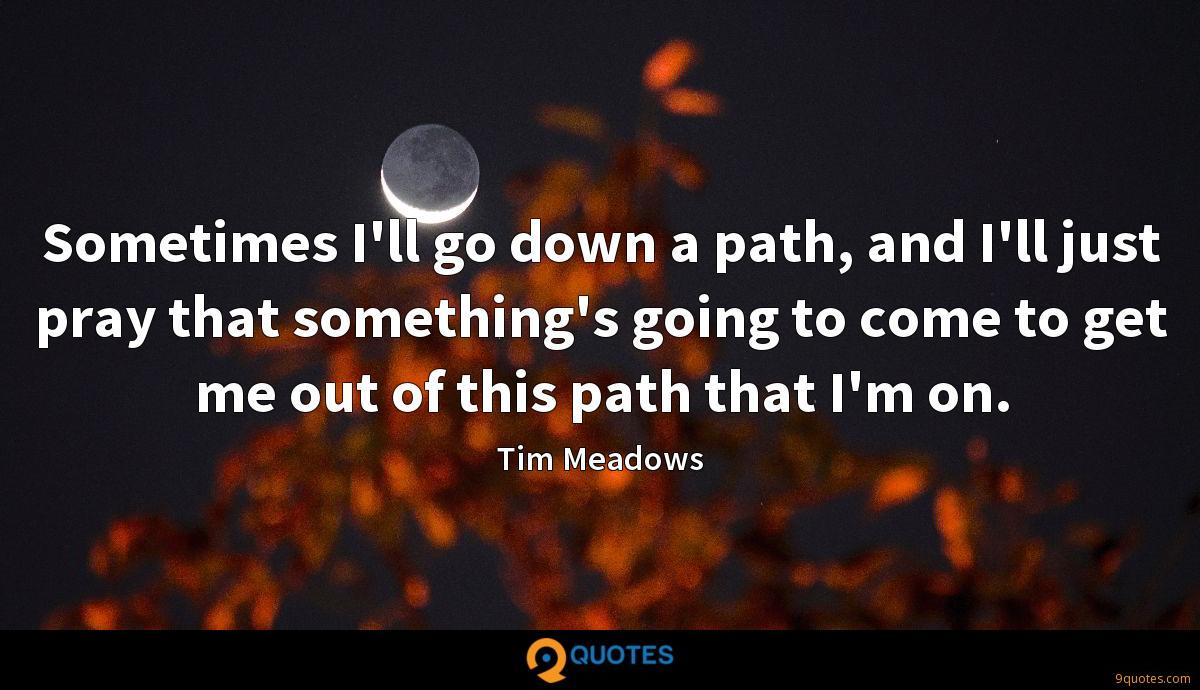 Sometimes I'll go down a path, and I'll just pray that something's going to come to get me out of this path that I'm on.