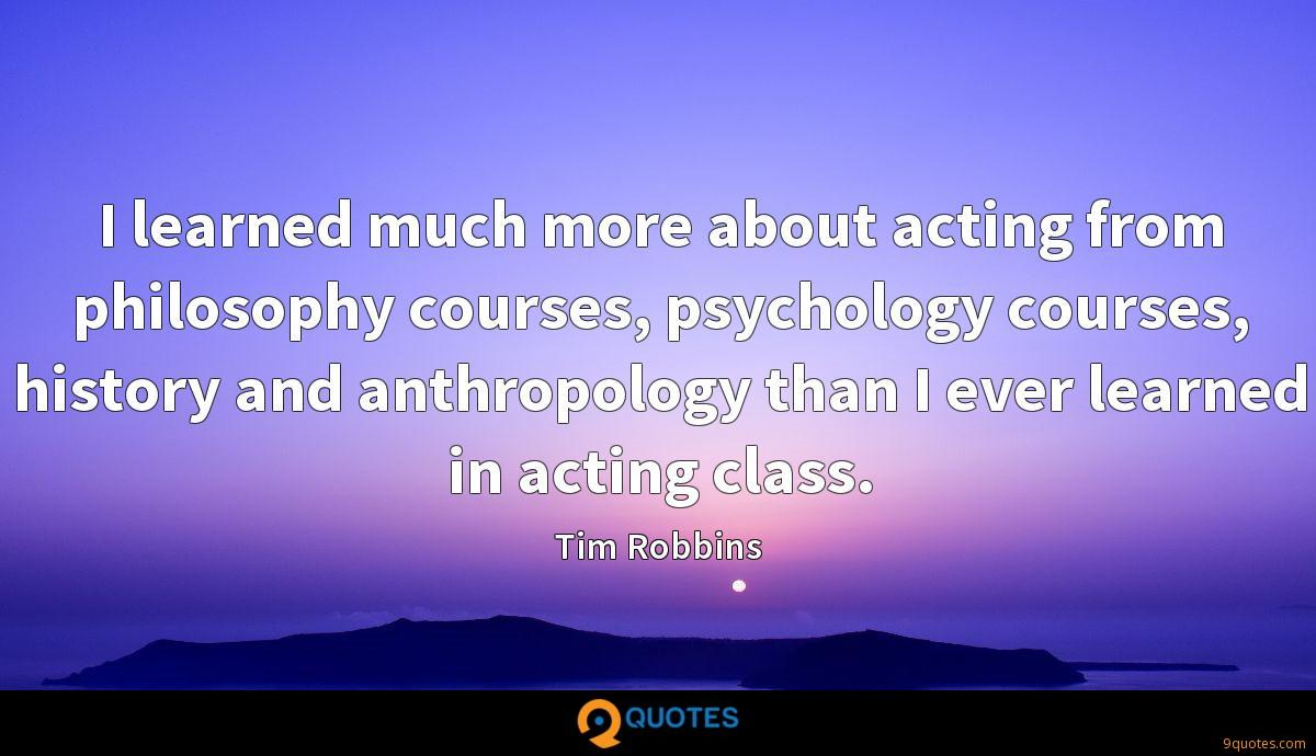 I learned much more about acting from philosophy courses, psychology courses, history and anthropology than I ever learned in acting class.