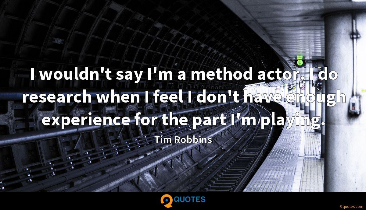 I wouldn't say I'm a method actor. I do research when I feel I don't have enough experience for the part I'm playing.