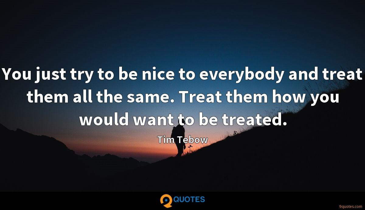You just try to be nice to everybody and treat them all the same. Treat them how you would want to be treated.