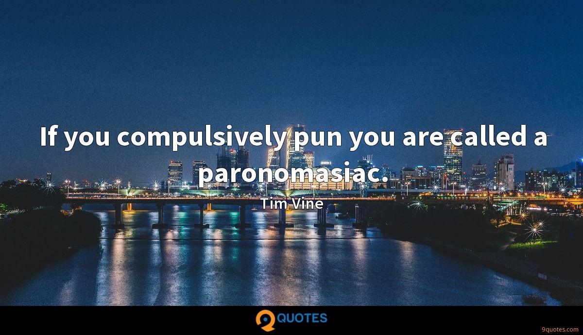 If you compulsively pun you are called a paronomasiac.