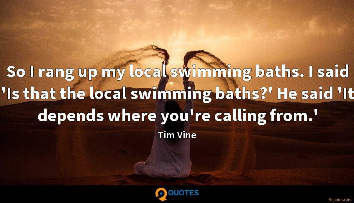 So I rang up my local swimming baths. I said 'Is that the local swimming baths?' He said 'It depends where you're calling from.'
