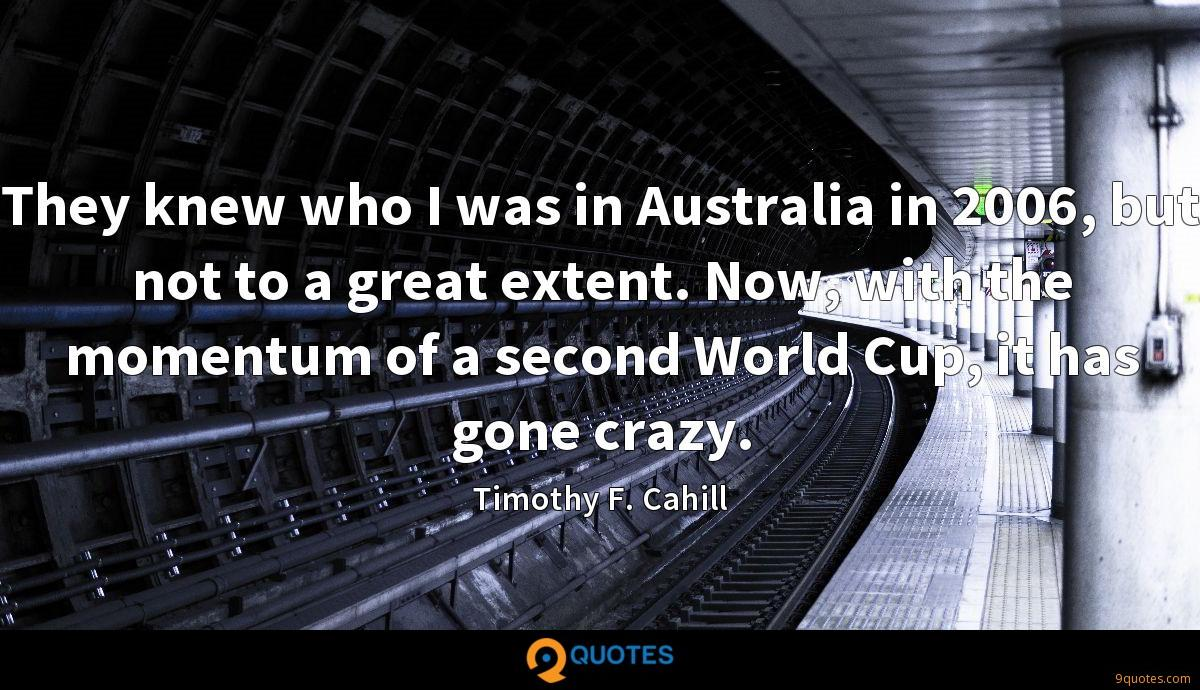 They knew who I was in Australia in 2006, but not to a great extent. Now, with the momentum of a second World Cup, it has gone crazy.