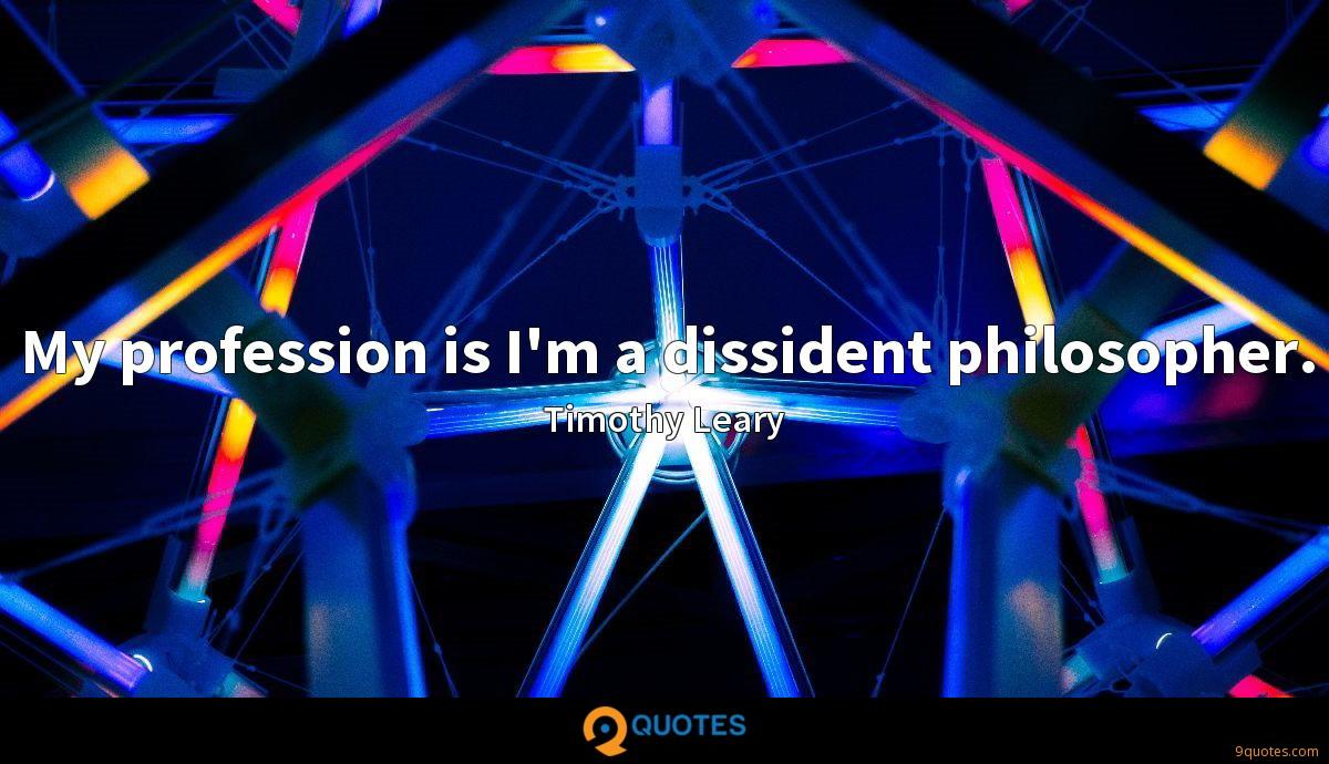 My profession is I'm a dissident philosopher.
