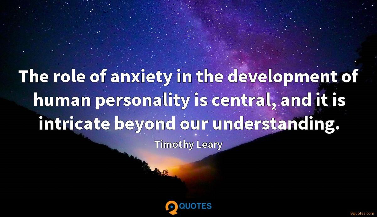 The role of anxiety in the development of human personality is central, and it is intricate beyond our understanding.