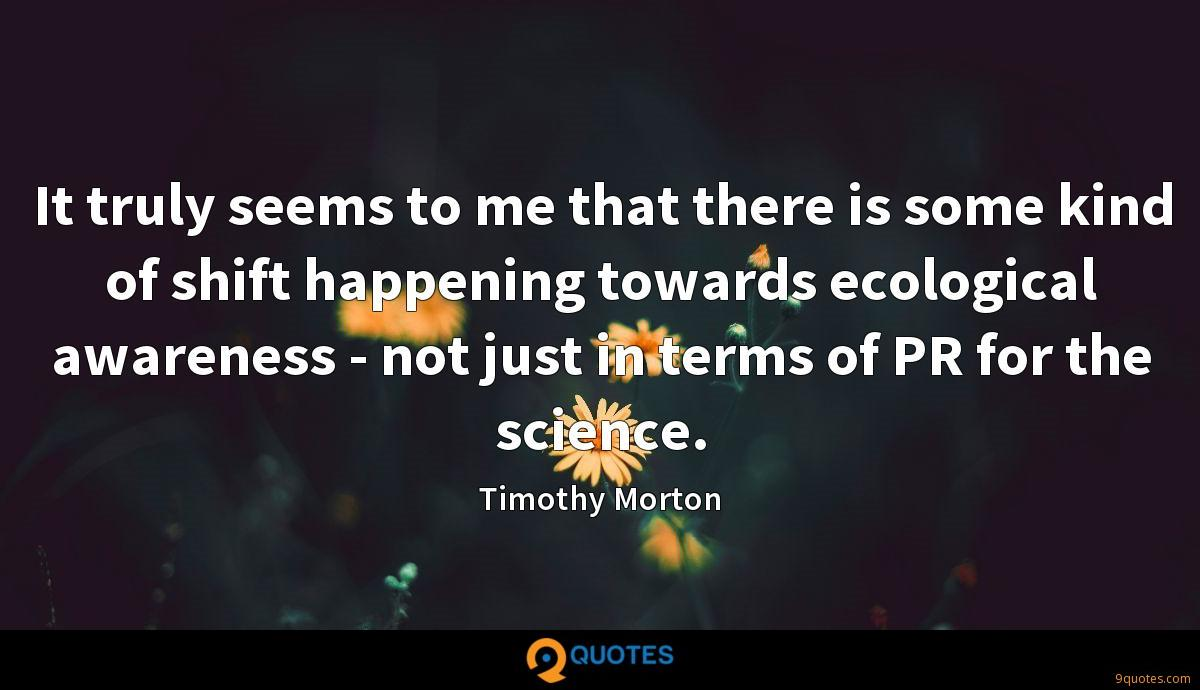 It truly seems to me that there is some kind of shift happening towards ecological awareness - not just in terms of PR for the science.