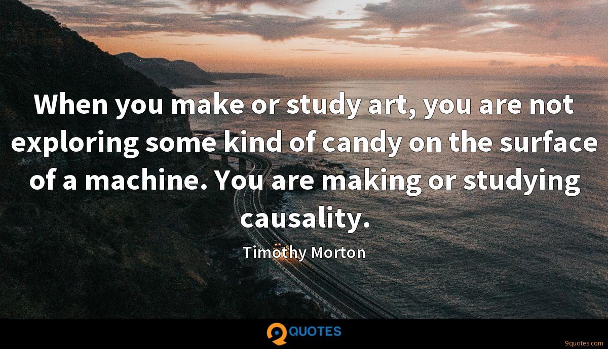 When you make or study art, you are not exploring some kind of candy on the surface of a machine. You are making or studying causality.