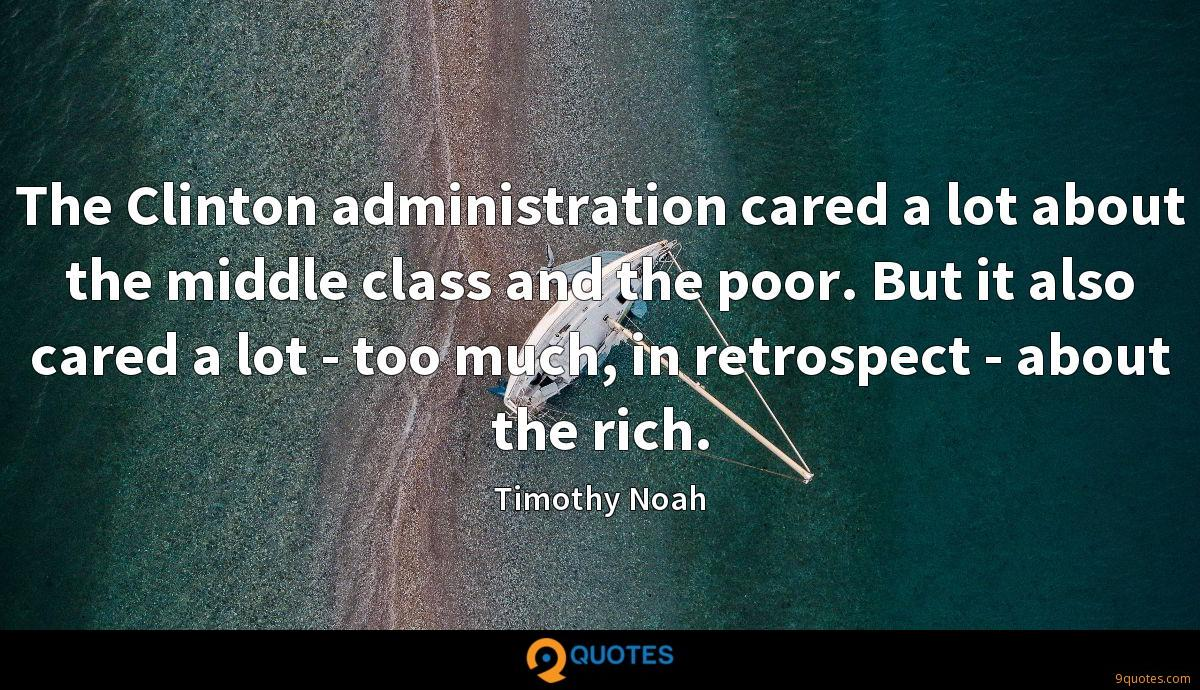 The Clinton administration cared a lot about the middle class and the poor. But it also cared a lot - too much, in retrospect - about the rich.