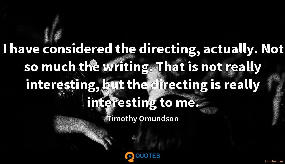 I have considered the directing, actually. Not so much the writing. That is not really interesting, but the directing is really interesting to me.
