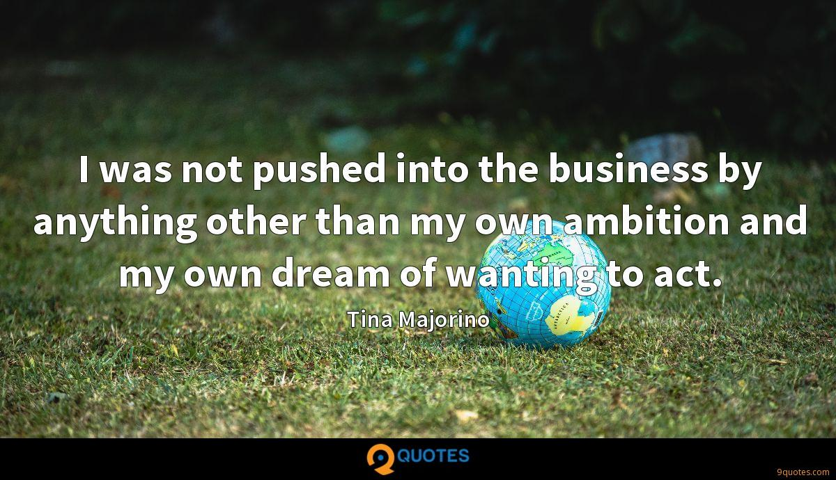I was not pushed into the business by anything other than my own ambition and my own dream of wanting to act.