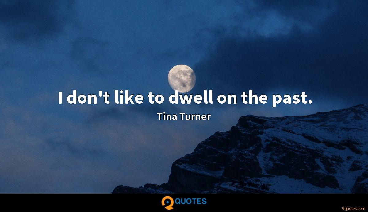 I don't like to dwell on the past.