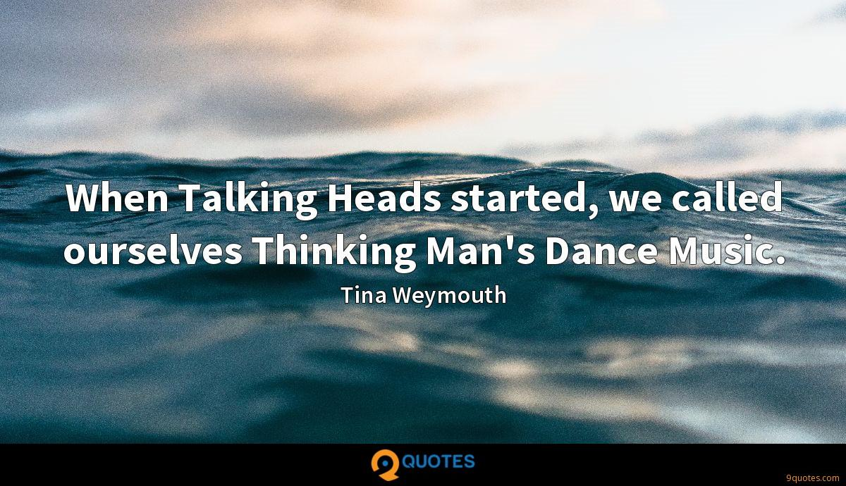 When Talking Heads started, we called ourselves Thinking Man's Dance Music.