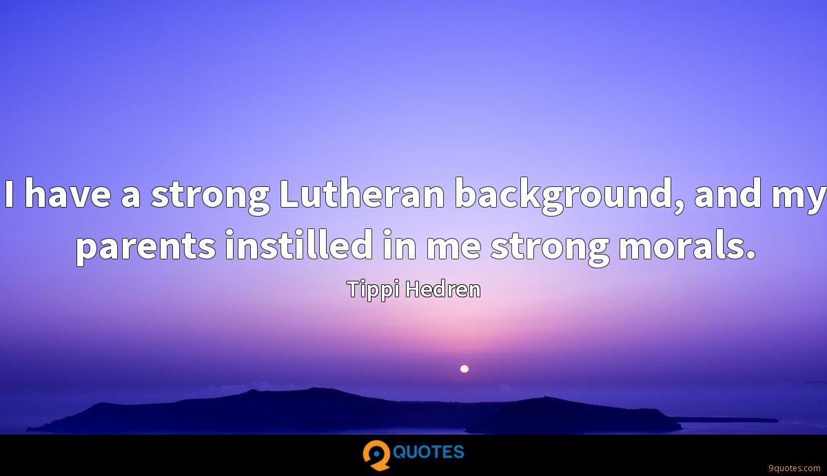 I have a strong Lutheran background, and my parents instilled in me strong morals.