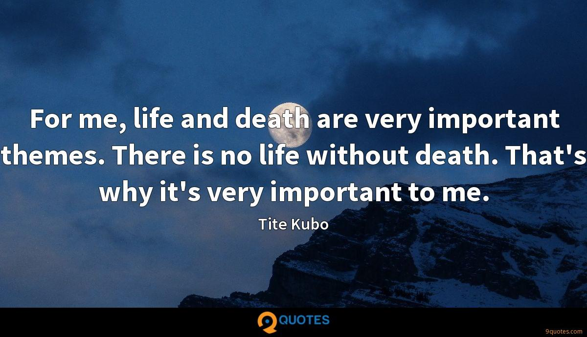 For me, life and death are very important themes. There is no life without death. That's why it's very important to me.