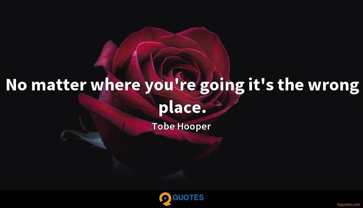 No matter where you're going it's the wrong place.
