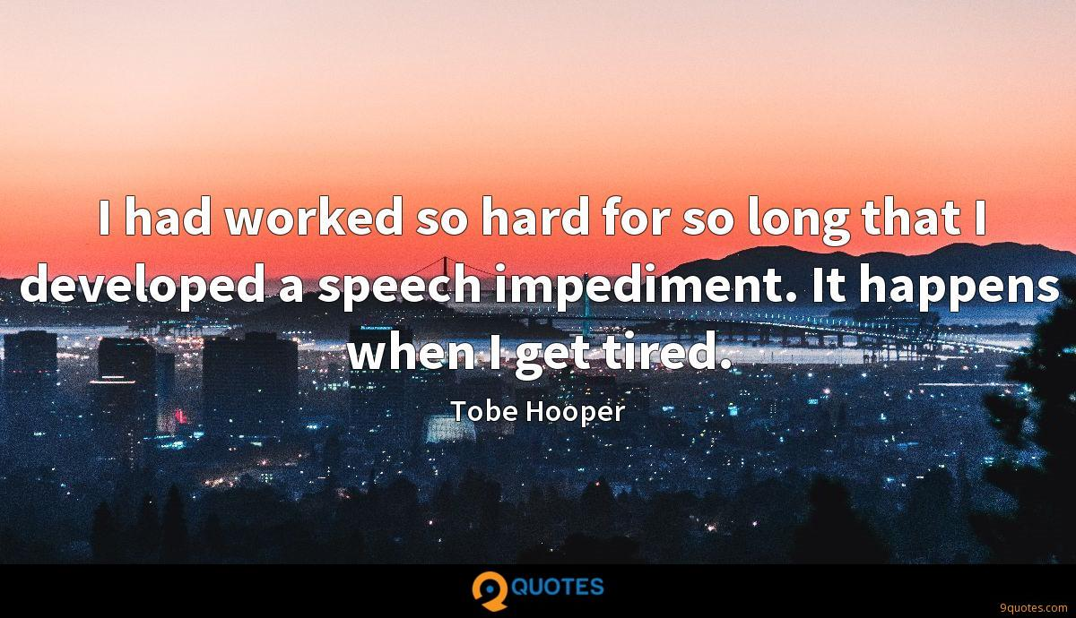 I had worked so hard for so long that I developed a speech impediment. It happens when I get tired.