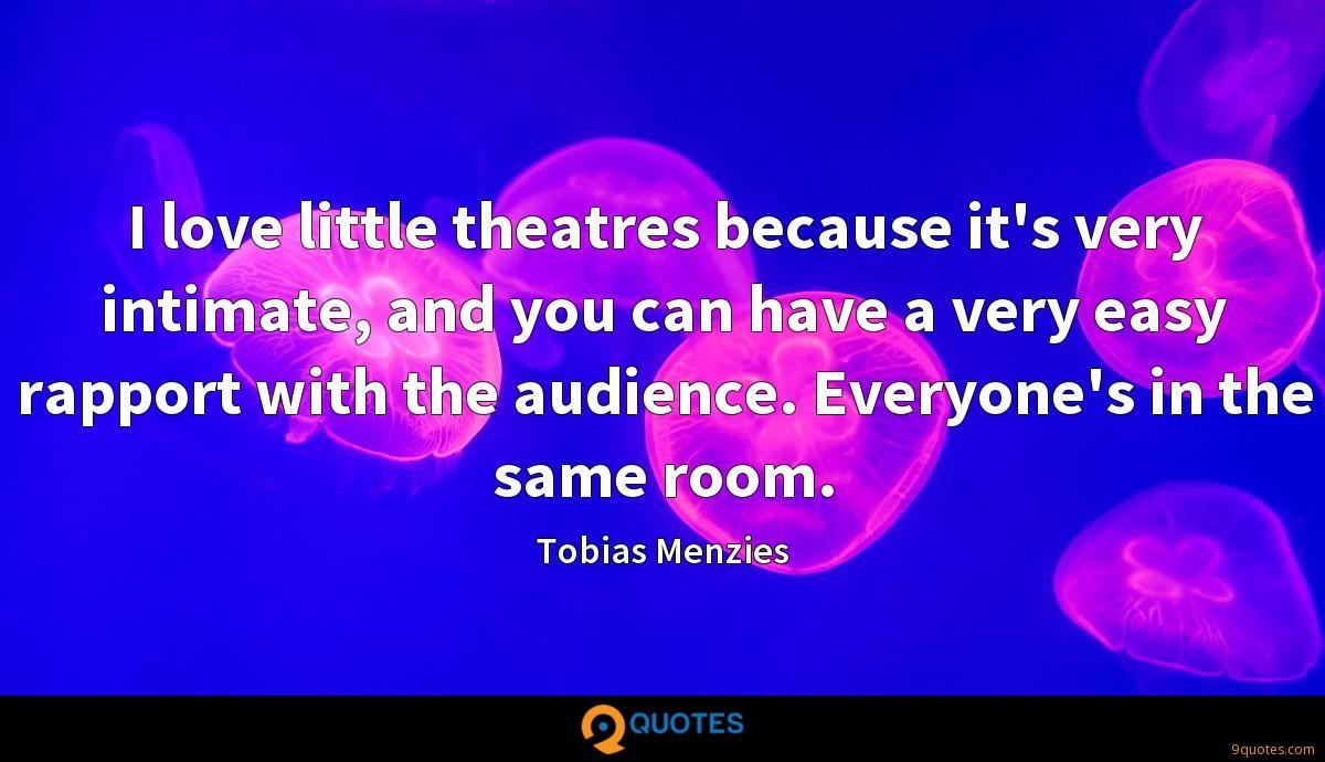 I love little theatres because it's very intimate, and you can have a very easy rapport with the audience. Everyone's in the same room.