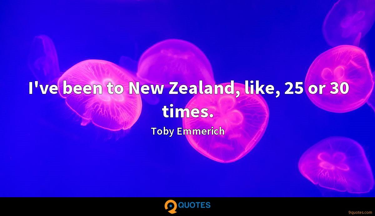I've been to New Zealand, like, 25 or 30 times.