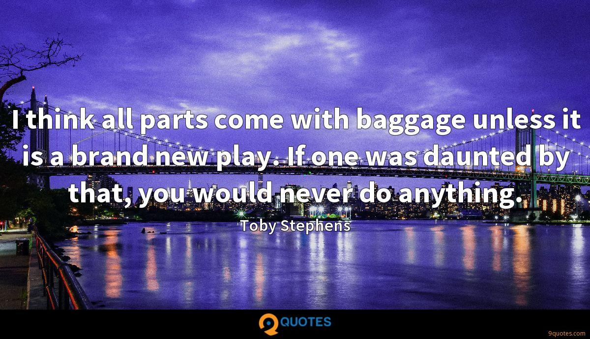 I think all parts come with baggage unless it is a brand new play. If one was daunted by that, you would never do anything.