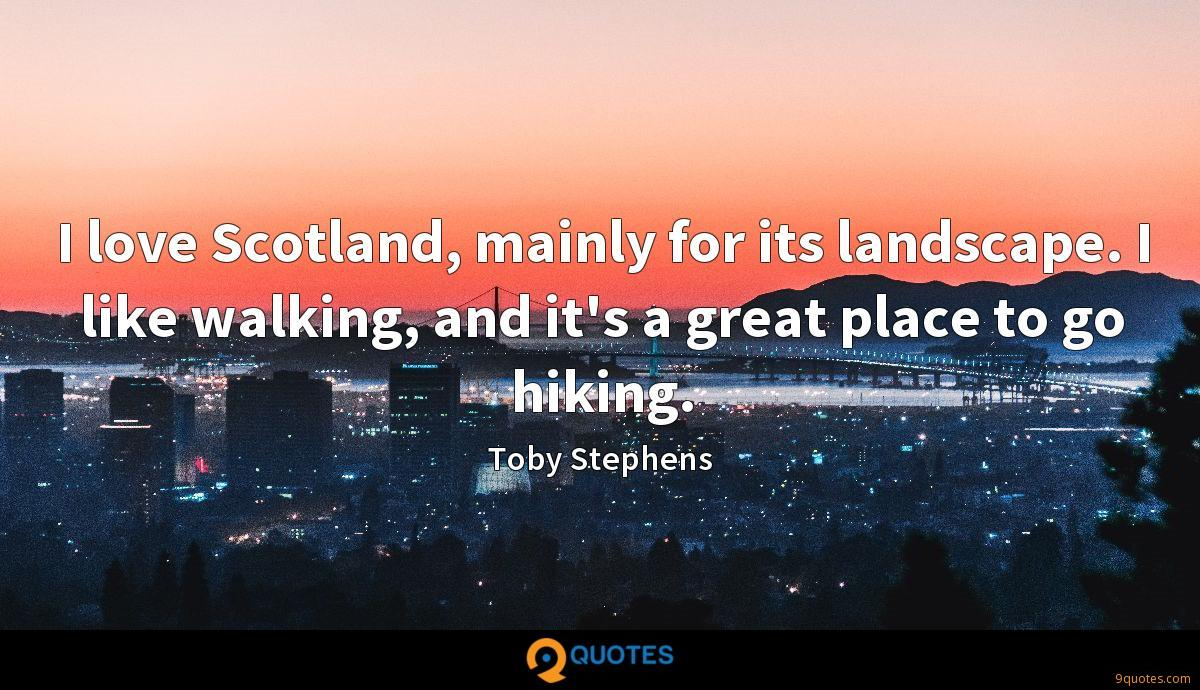 I love Scotland, mainly for its landscape. I like walking, and it's a great place to go hiking.
