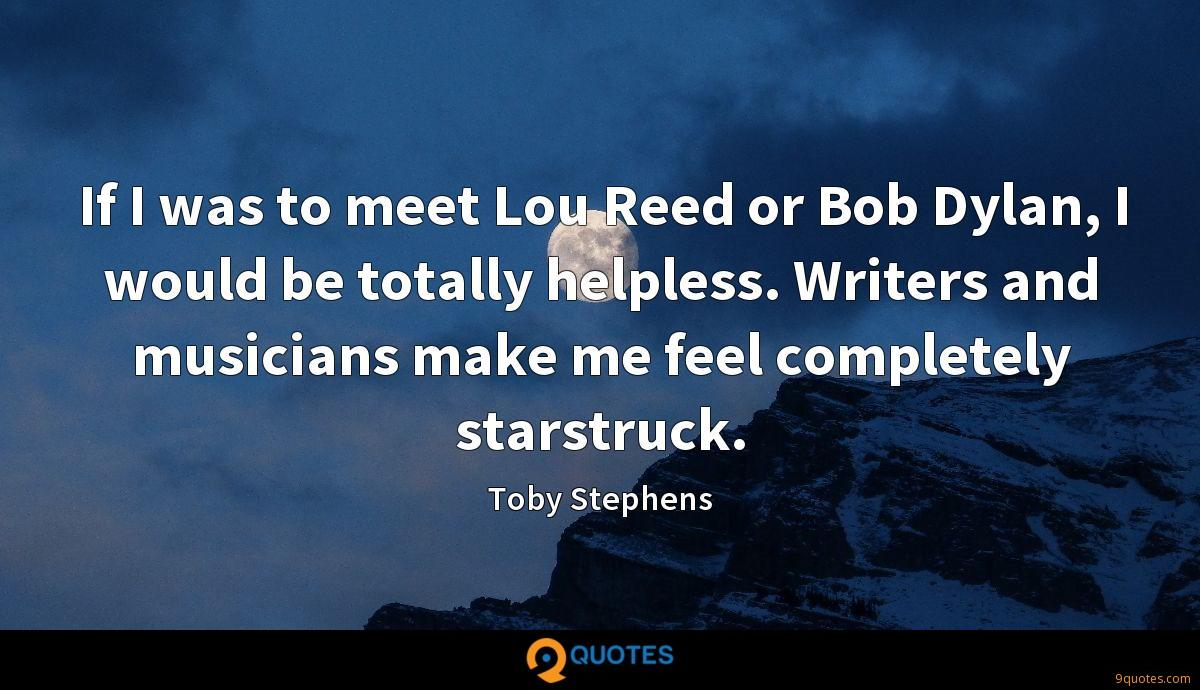 If I was to meet Lou Reed or Bob Dylan, I would be totally helpless. Writers and musicians make me feel completely starstruck.
