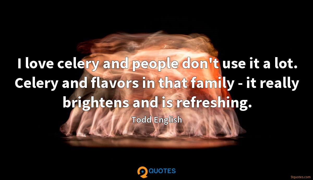 I love celery and people don't use it a lot. Celery and flavors in that family - it really brightens and is refreshing.