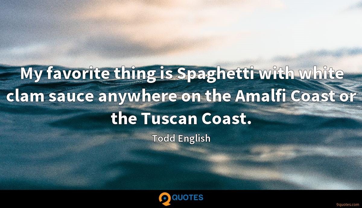 My favorite thing is Spaghetti with white clam sauce anywhere on the Amalfi Coast or the Tuscan Coast.