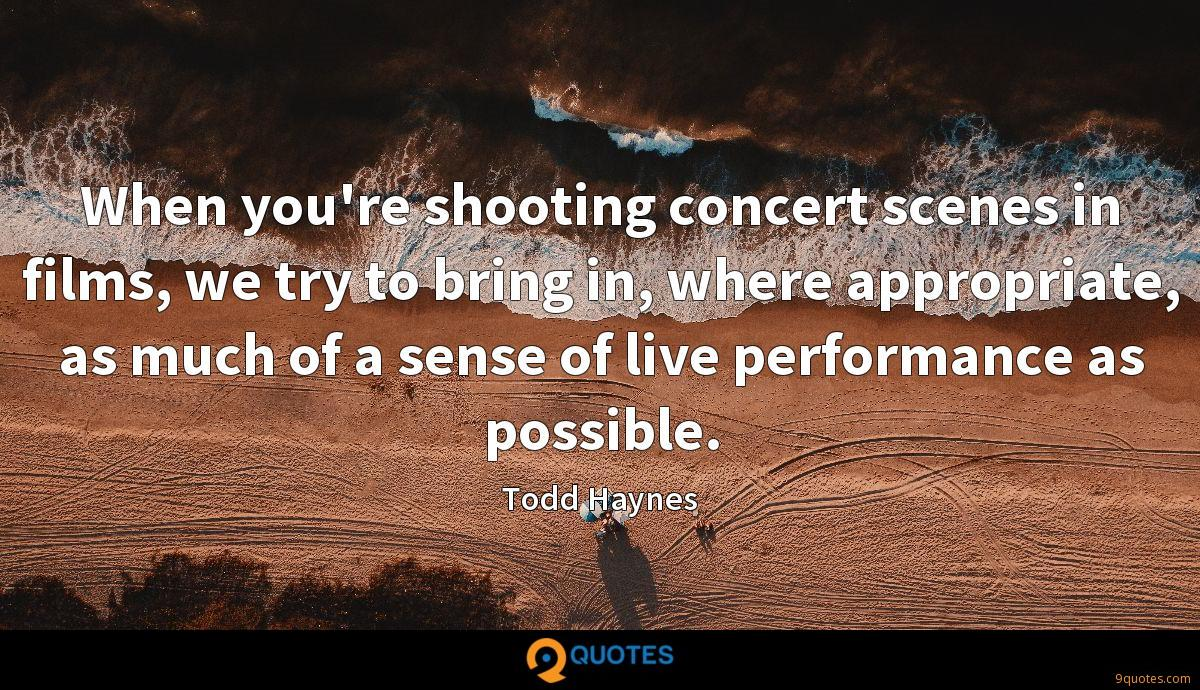 When you're shooting concert scenes in films, we try to bring in, where appropriate, as much of a sense of live performance as possible.