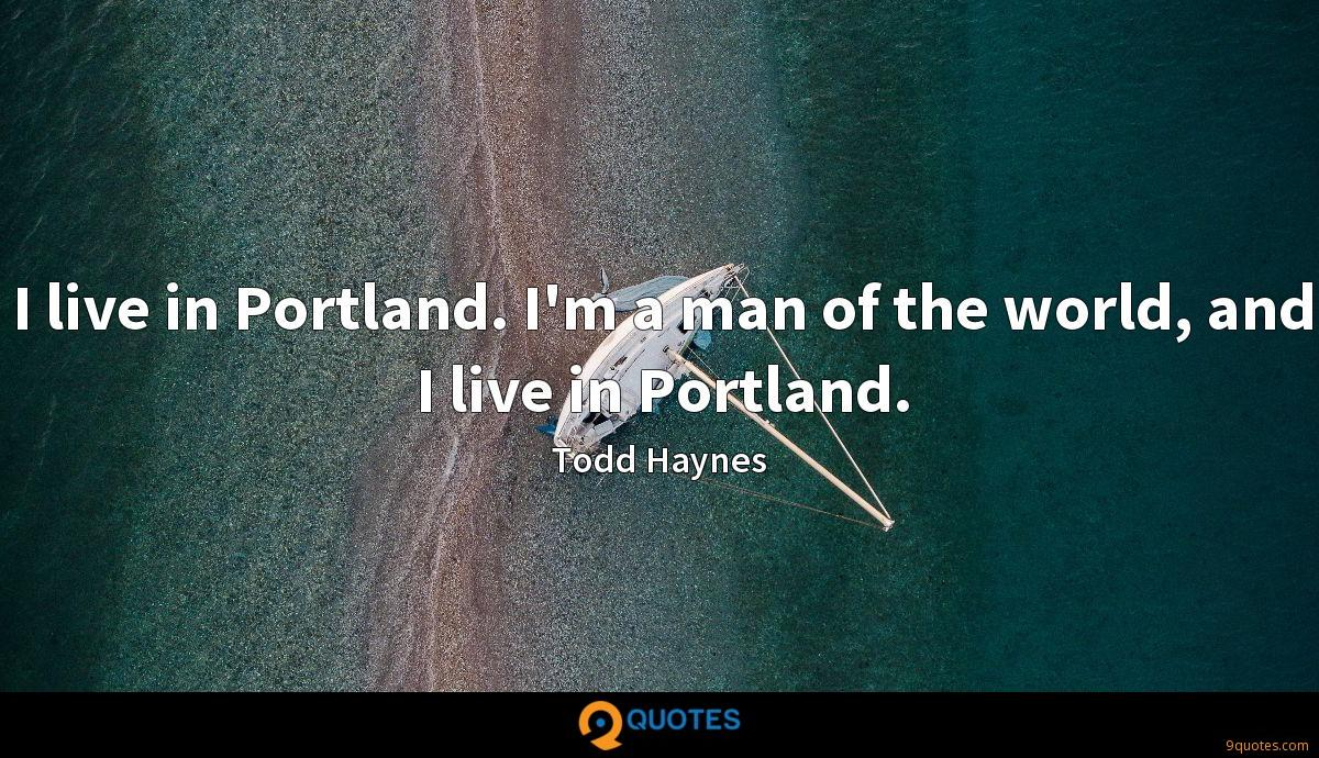I live in Portland. I'm a man of the world, and I live in Portland.