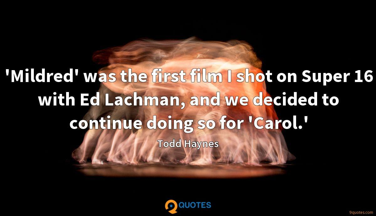 'Mildred' was the first film I shot on Super 16 with Ed Lachman, and we decided to continue doing so for 'Carol.'