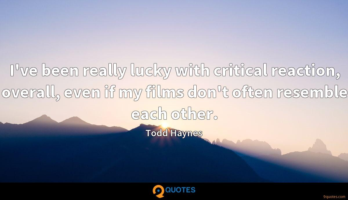 I've been really lucky with critical reaction, overall, even if my films don't often resemble each other.