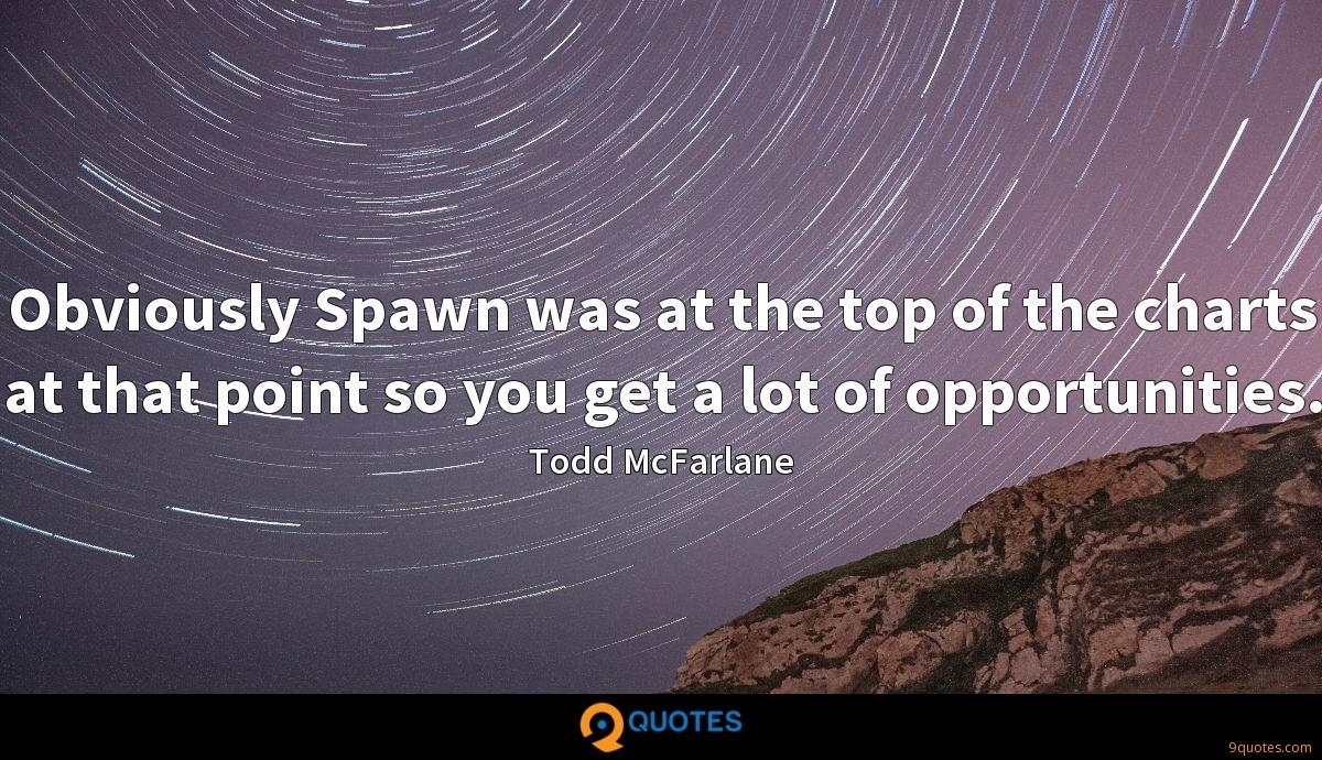 Obviously Spawn was at the top of the charts at that point so you get a lot of opportunities.