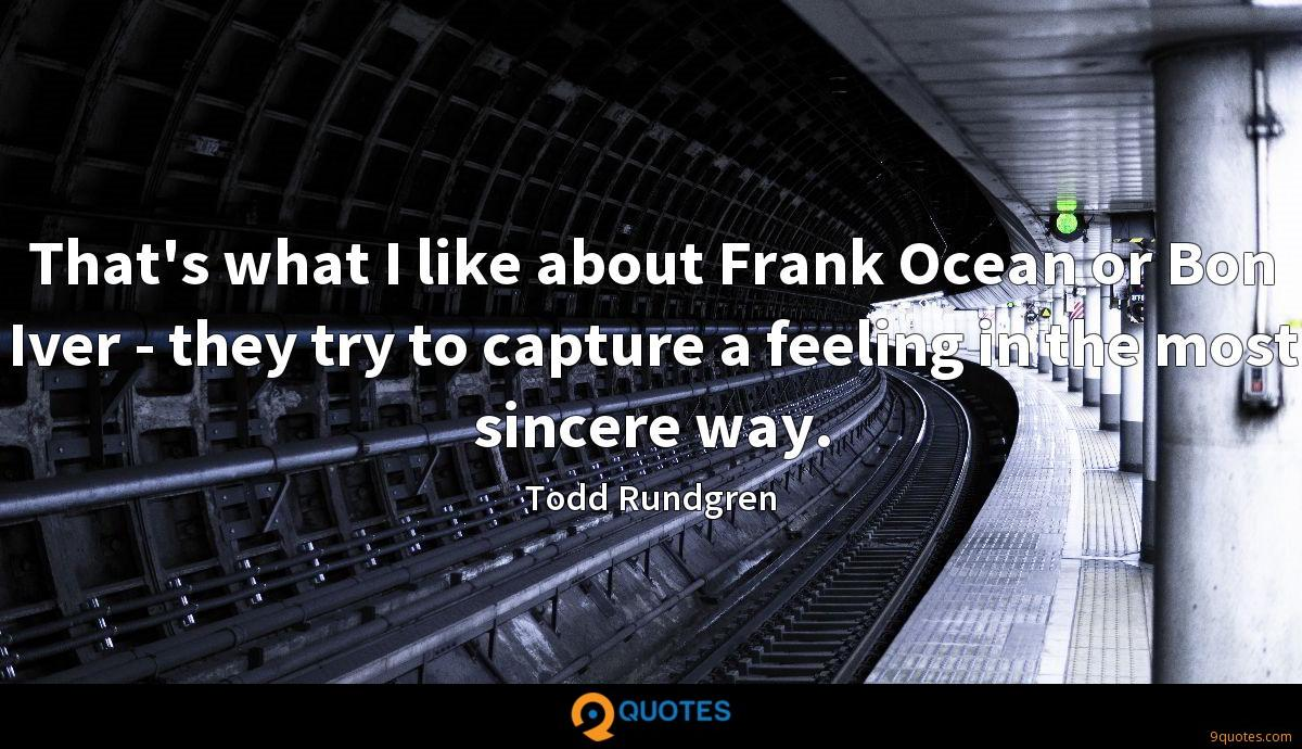 That's what I like about Frank Ocean or Bon Iver - they try to capture a feeling in the most sincere way.