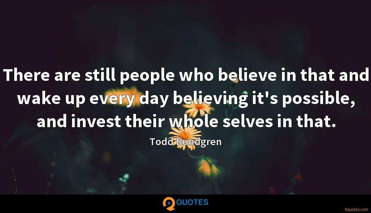 There are still people who believe in that and wake up every day believing it's possible, and invest their whole selves in that.
