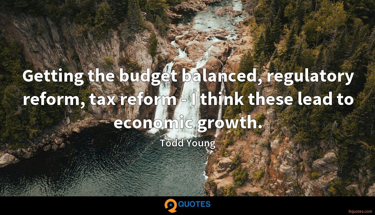 Getting the budget balanced, regulatory reform, tax reform - I think these lead to economic growth.
