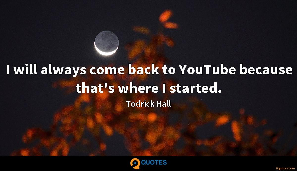 I will always come back to YouTube because that's where I started.