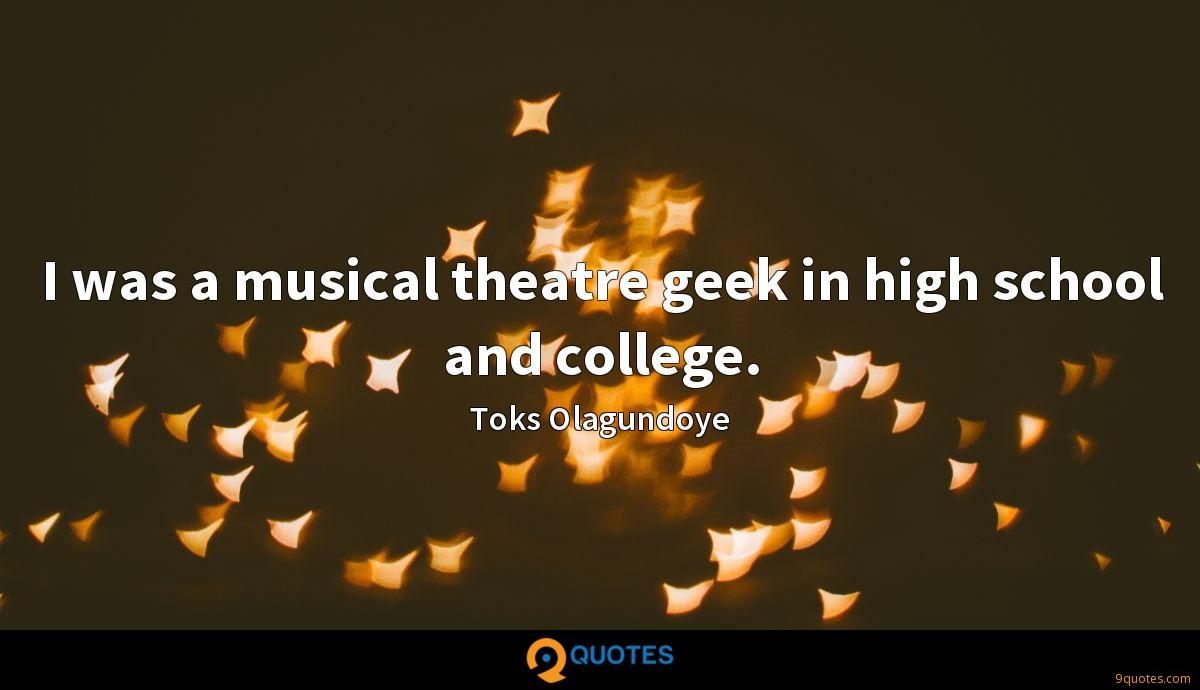 I was a musical theatre geek in high school and college.
