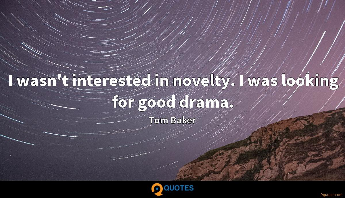 I wasn't interested in novelty. I was looking for good drama.
