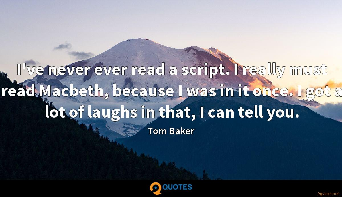 I've never ever read a script. I really must read Macbeth, because I was in it once. I got a lot of laughs in that, I can tell you.